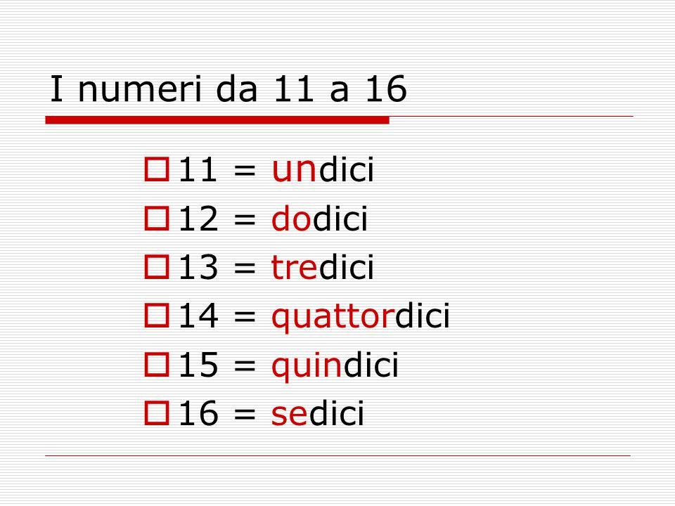 I numeri da 11 a 16  11 = un dici  12 = dodici  13 = tredici  14 = quattordici  15 = quindici  16 = sedici