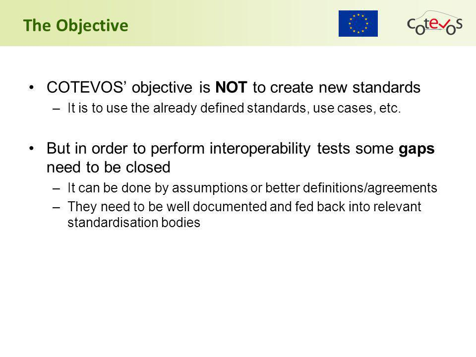The Objective COTEVOS' objective is NOT to create new standards –It is to use the already defined standards, use cases, etc.