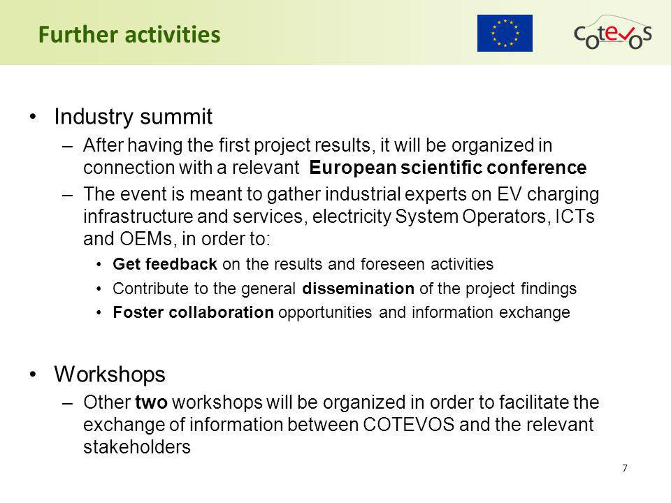 Industry summit –After having the first project results, it will be organized in connection with a relevant European scientific conference –The event is meant to gather industrial experts on EV charging infrastructure and services, electricity System Operators, ICTs and OEMs, in order to: Get feedback on the results and foreseen activities Contribute to the general dissemination of the project findings Foster collaboration opportunities and information exchange Workshops –Other two workshops will be organized in order to facilitate the exchange of information between COTEVOS and the relevant stakeholders 7 Further activities