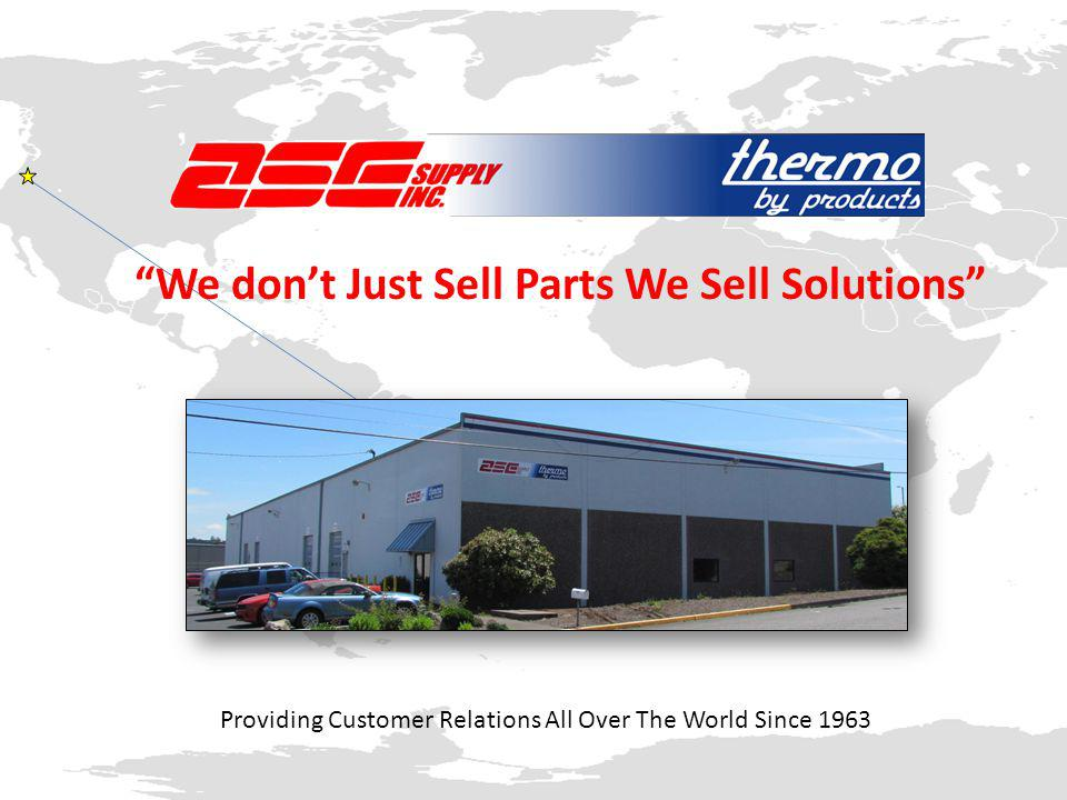 Providing Customer Relations All Over The World Since 1963 We don't Just Sell Parts We Sell Solutions