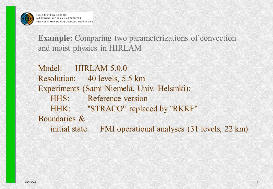 02/10/021 Example: Comparing two parameterizations of convection and moist physics in HIRLAM Model:HIRLAM 5.0.0 Resolution: 40 levels, 5.5 km Experiments (Sami Niemelä, Univ.