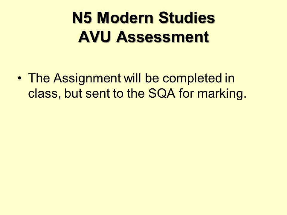 N5 Modern Studies AVU Assessment The Assignment will be completed in class, but sent to the SQA for marking.