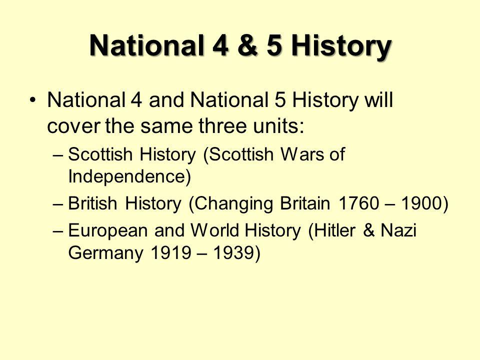 National 4 & 5 History National 4 and National 5 History will cover the same three units: –Scottish History (Scottish Wars of Independence) –British History (Changing Britain 1760 – 1900) –European and World History (Hitler & Nazi Germany 1919 – 1939)