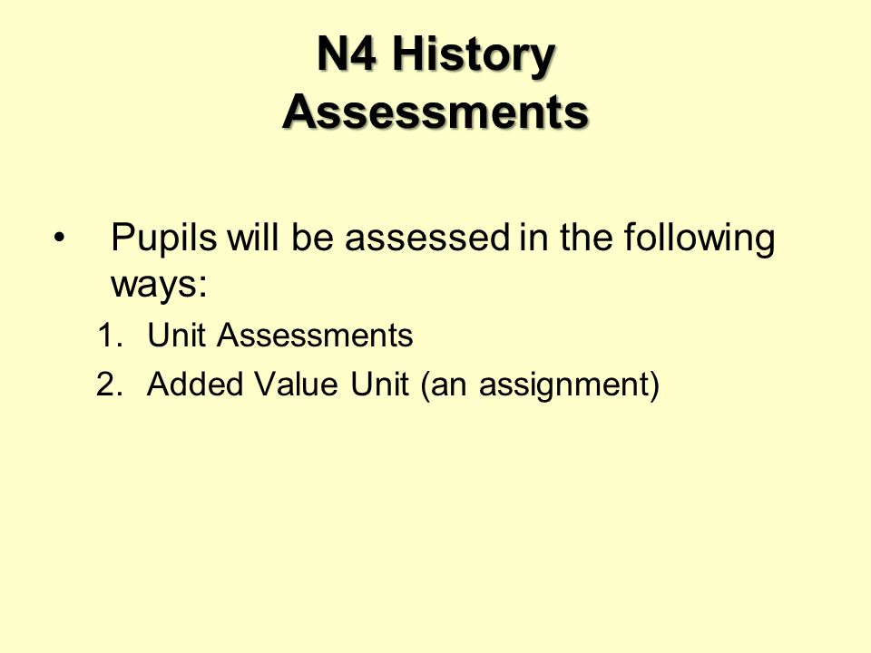 N4 History Assessments Pupils will be assessed in the following ways: 1.Unit Assessments 2.Added Value Unit (an assignment)