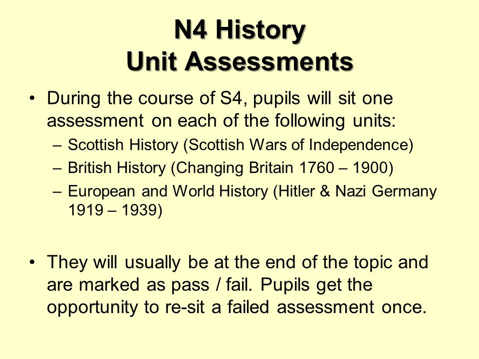 N4 History Unit Assessments During the course of S4, pupils will sit one assessment on each of the following units: –Scottish History (Scottish Wars of Independence) –British History (Changing Britain 1760 – 1900) –European and World History (Hitler & Nazi Germany 1919 – 1939) They will usually be at the end of the topic and are marked as pass / fail.