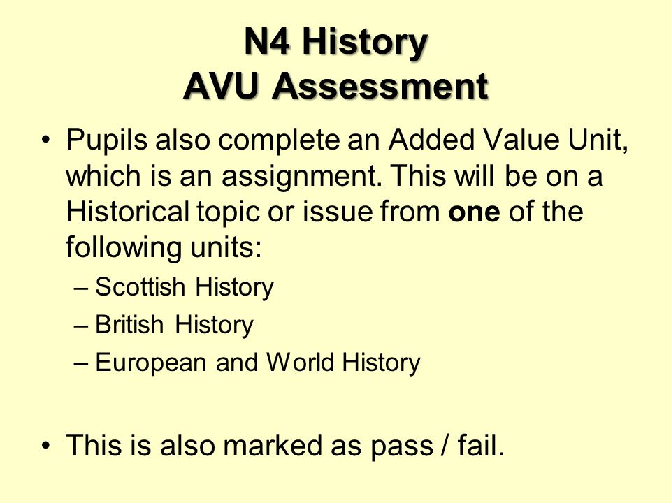 N4 History AVU Assessment Pupils also complete an Added Value Unit, which is an assignment.