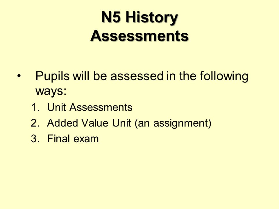N5 History Assessments Pupils will be assessed in the following ways: 1.Unit Assessments 2.Added Value Unit (an assignment) 3.Final exam