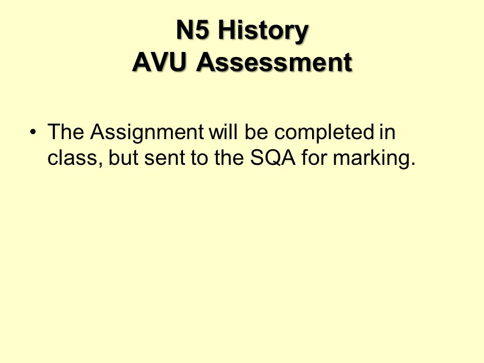 N5 History AVU Assessment The Assignment will be completed in class, but sent to the SQA for marking.