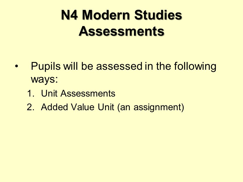 N4 Modern Studies Assessments Pupils will be assessed in the following ways: 1.Unit Assessments 2.Added Value Unit (an assignment)