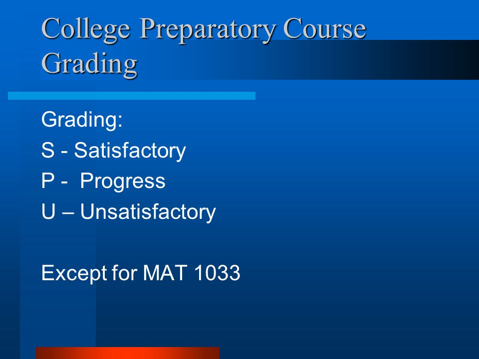 College Preparatory Course Grading Grading: S - Satisfactory P - Progress U – Unsatisfactory Except for MAT 1033