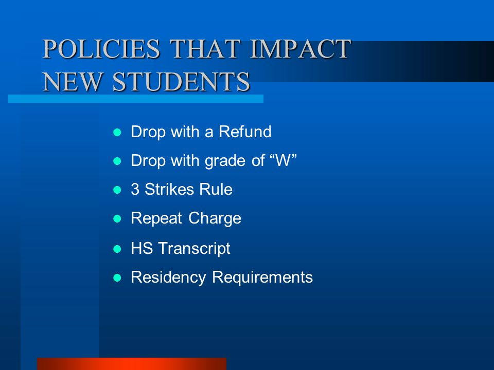 "POLICIES THAT IMPACT NEW STUDENTS Drop with a Refund Drop with grade of ""W"" 3 Strikes Rule Repeat Charge HS Transcript Residency Requirements"