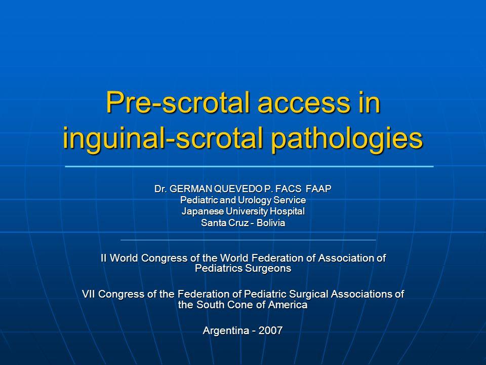 Pre-scrotal access in inguinal-scrotal pathologies Dr. GERMAN QUEVEDO P. FACS FAAP Pediatric and Urology Service Japanese University Hospital Santa Cr