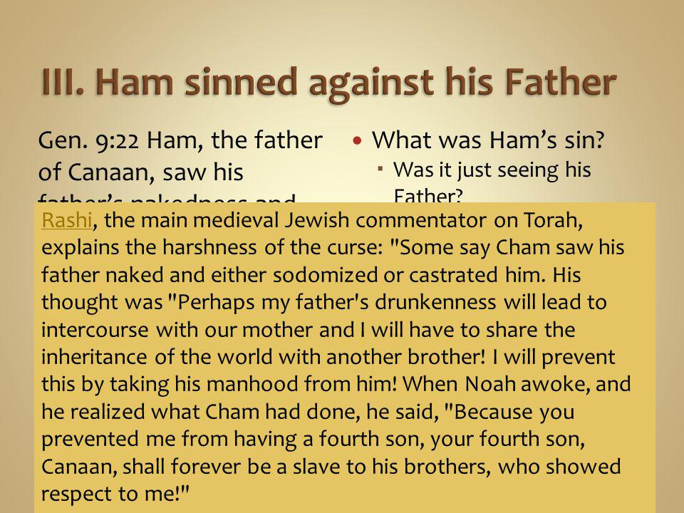 Gen. 9:22 Ham, the father of Canaan, saw his father's nakedness and told his two brothers who were outside. What was Ham's sin?  Was it just seeing h