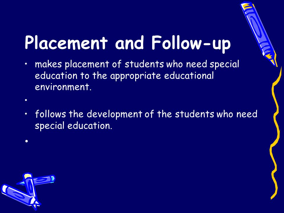 Placement and Follow-up makes placement of students who need special education to the appropriate educational environment. follows the development of