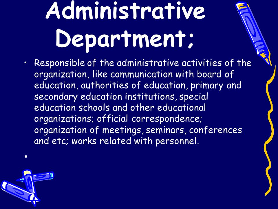 Administrative Department; Responsible of the administrative activities of the organization, like communication with board of education, authorities o
