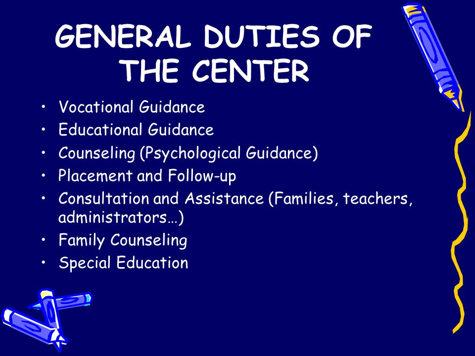 GENERAL DUTIES OF THE CENTER Vocational Guidance Educational Guidance Counseling (Psychological Guidance) Placement and Follow-up Consultation and Ass