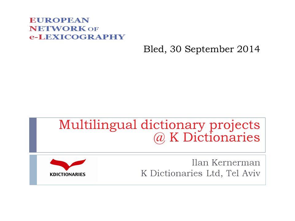 Bled, 30 September 2014 Multilingual dictionary projects @ K Dictionaries Ilan Kernerman K Dictionaries Ltd, Tel Aviv