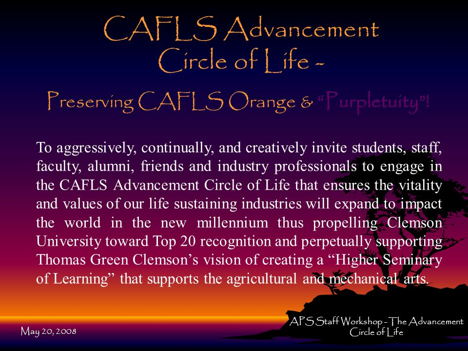 CAFLS Advancement Circle of Life - To aggressively, continually, and creatively invite students, staff, faculty, alumni, friends and industry professionals to engage in the CAFLS Advancement Circle of Life that ensures the vitality and values of our life sustaining industries will expand to impact the world in the new millennium thus propelling Clemson University toward Top 20 recognition and perpetually supporting Thomas Green Clemson's vision of creating a Higher Seminary of Learning that supports the agricultural and mechanical arts.