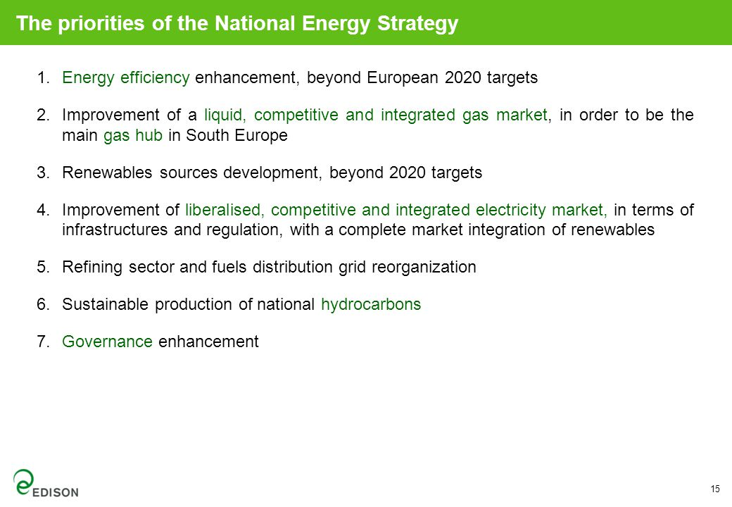 The priorities of the National Energy Strategy 1.Energy efficiency enhancement, beyond European 2020 targets 2.Improvement of a liquid, competitive and integrated gas market, in order to be the main gas hub in South Europe 3.Renewables sources development, beyond 2020 targets 4.Improvement of liberalised, competitive and integrated electricity market, in terms of infrastructures and regulation, with a complete market integration of renewables 5.Refining sector and fuels distribution grid reorganization 6.Sustainable production of national hydrocarbons 7.Governance enhancement 15