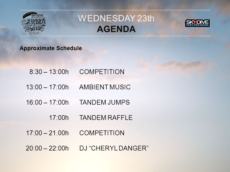 8:30 – 13:00h 13:00 – 17:00h 16:00 – 17:00h 17:00h 17:00 – 21.00h 20:00 – 22:00h COMPETITION AMBIENT MUSIC TANDEM JUMPS TANDEM RAFFLE COMPETITION DJ CHERYL DANGER WEDNESDAY 23th AGENDA Approximate Schedule