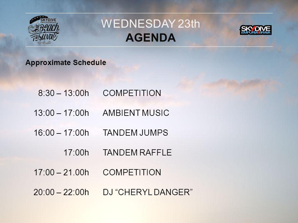 8:30 – 13:00h 13:00 – 17:00h 16:00 – 17:00h 16:30h 17:00 – 21.00h 17:00H 20:00 – 22:00h COMPETITION AMBIENT MUSIC TANDEM JUMPS AIRSHOWS (Jetman Dubai, Giant Flag & Soul Flyers) COMPETITON TANDEM RAFFLE DJ CHERYL DANGER THURSDAY 24th AGENDA Approximate Schedule