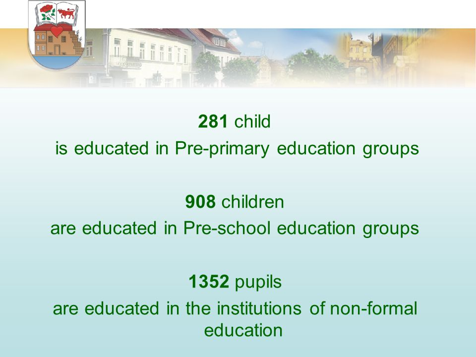 281 child is educated in Pre-primary education groups 908 children are educated in Pre-school education groups 1352 pupils are educated in the institutions of non-formal education