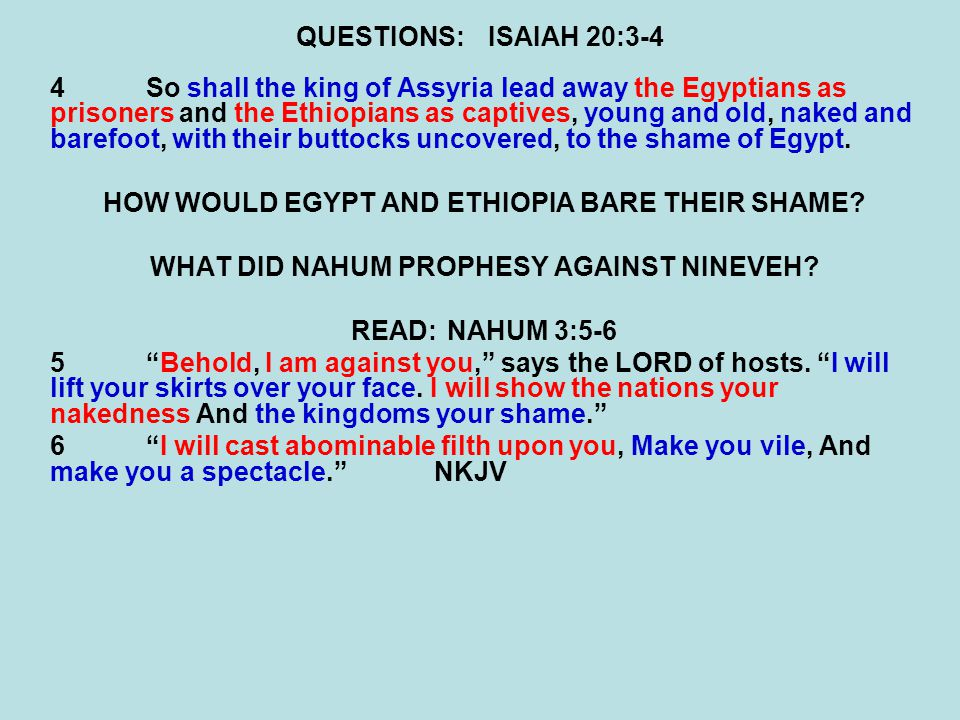 QUESTIONS:ISAIAH 20:3-4 4So shall the king of Assyria lead away the Egyptians as prisoners and the Ethiopians as captives, young and old, naked and barefoot, with their buttocks uncovered, to the shame of Egypt.