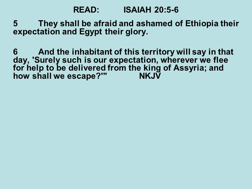 READ:ISAIAH 20:5-6 5They shall be afraid and ashamed of Ethiopia their expectation and Egypt their glory.