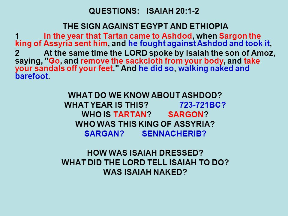 QUESTIONS:ISAIAH 20:1-2 THE SIGN AGAINST EGYPT AND ETHIOPIA 1In the year that Tartan came to Ashdod, when Sargon the king of Assyria sent him, and he fought against Ashdod and took it, 2At the same time the LORD spoke by Isaiah the son of Amoz, saying, Go, and remove the sackcloth from your body, and take your sandals off your feet. And he did so, walking naked and barefoot.