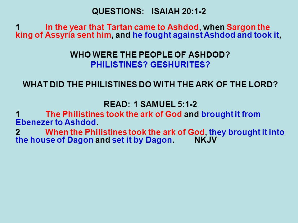 QUESTIONS:ISAIAH 20:1-2 1In the year that Tartan came to Ashdod, when Sargon the king of Assyria sent him, and he fought against Ashdod and took it, WHO WERE THE PEOPLE OF ASHDOD.