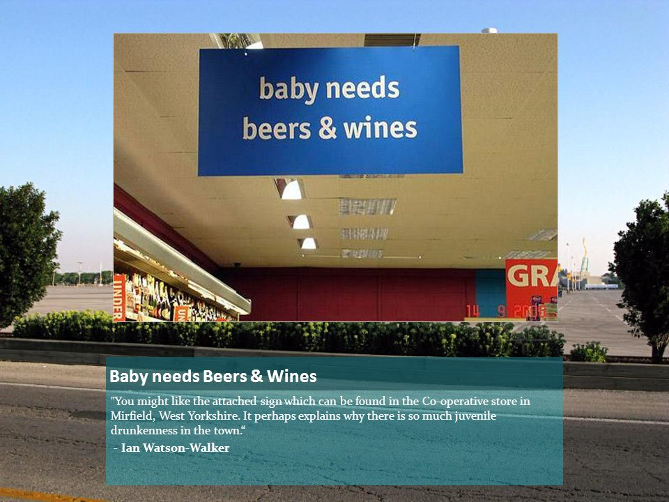 Baby needs Beers & Wines You might like the attached sign which can be found in the Co-operative store in Mirfield, West Yorkshire.