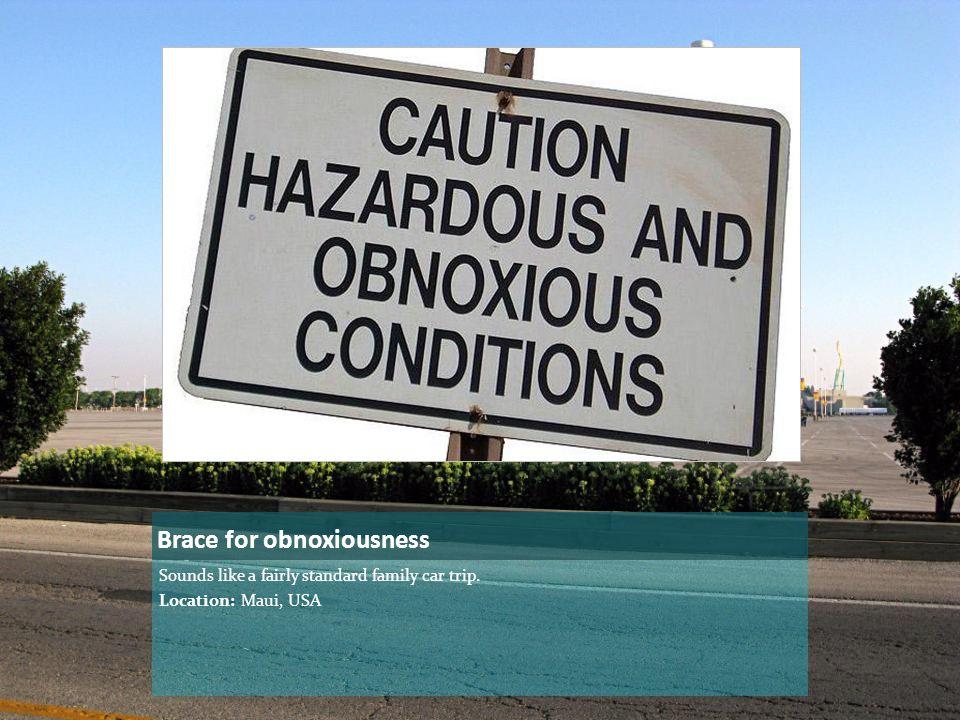 Brace for obnoxiousness Sounds like a fairly standard family car trip. Location: Maui, USA