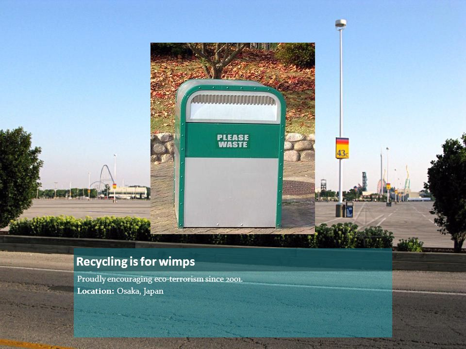 Recycling is for wimps Proudly encouraging eco-terrorism since 2001. Location: Osaka, Japan