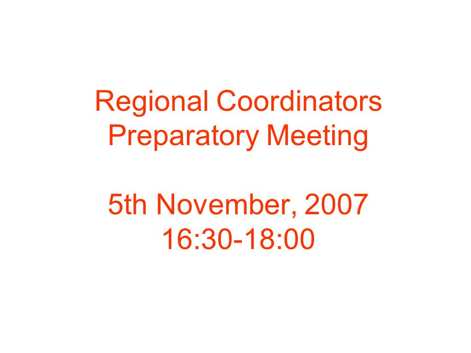 Regional Coordinators Preparatory Meeting 5th November, 2007 16:30-18:00