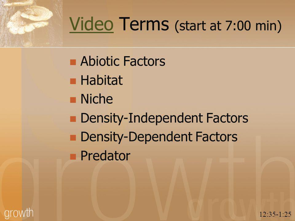 VideoVideo Terms (start at 7:00 min) Abiotic Factors Habitat Niche Density-Independent Factors Density-Dependent Factors Predator 12:35-1:25