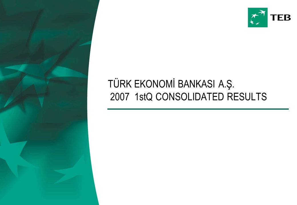 TÜRK EKONOMİ BANKASI A.Ş. 2007 1stQ CONSOLIDATED RESULTS