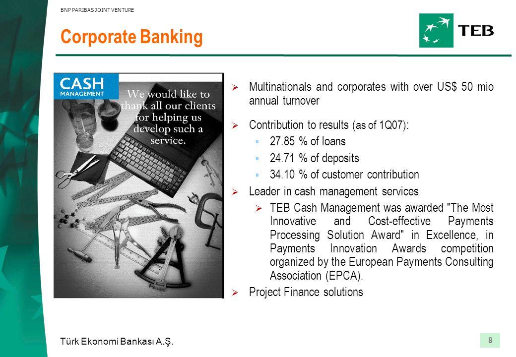 8 Türk Ekonomi Bankası A.Ş. BNP PARIBAS JOINT VENTURE Corporate Banking  Multinationals and corporates with over US$ 50 mio annual turnover  Contrib