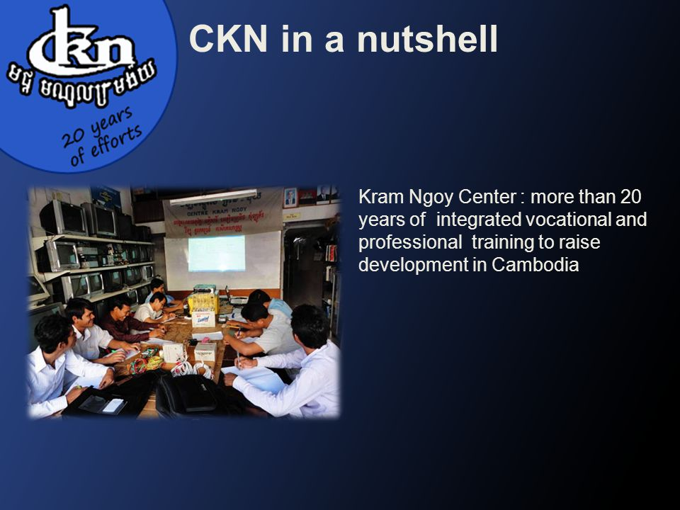 CKN in a nutshell Kram Ngoy Center : more than 20 years of integrated vocational and professional training to raise development in Cambodia