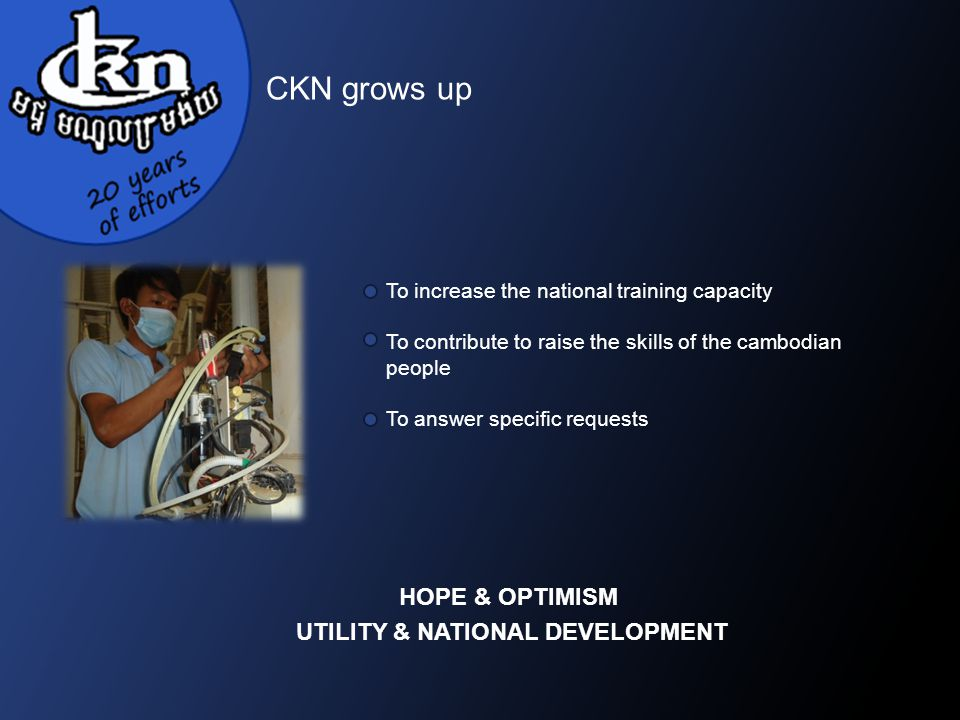 CKN grows up To increase the national training capacity To contribute to raise the skills of the cambodian people To answer specific requests HOPE & OPTIMISM UTILITY & NATIONAL DEVELOPMENT