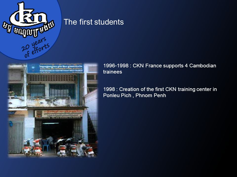 1996-1998 : CKN France supports 4 Cambodian trainees 1998 : Creation of the first CKN training center in Ponleu Pich, Phnom Penh The first students