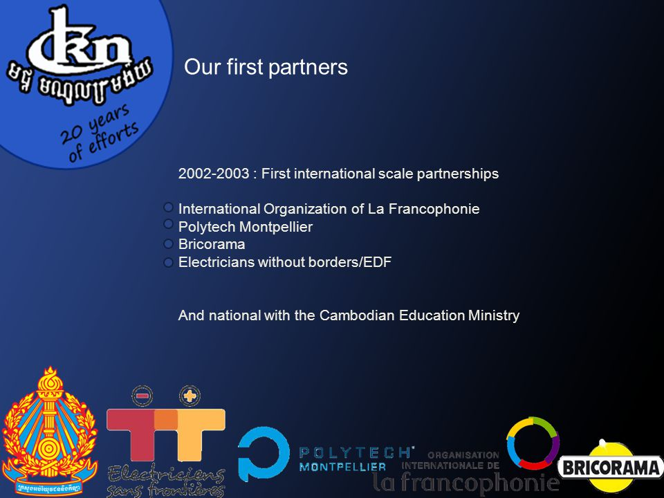 2002-2003 : First international scale partnerships International Organization of La Francophonie Polytech Montpellier Bricorama Electricians without borders/EDF And national with the Cambodian Education Ministry Our first partners
