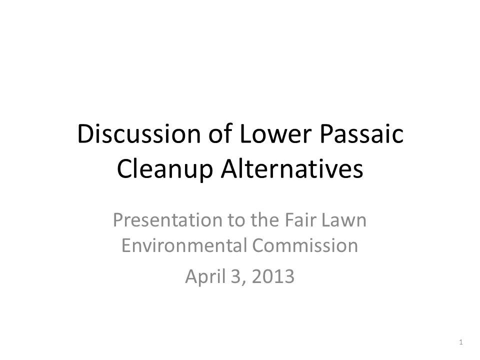 Discussion of Lower Passaic Cleanup Alternatives Presentation to the Fair Lawn Environmental Commission April 3, 2013 1