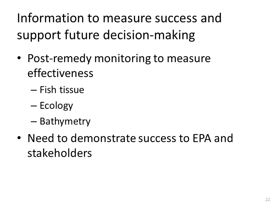 Information to measure success and support future decision-making Post-remedy monitoring to measure effectiveness – Fish tissue – Ecology – Bathymetry