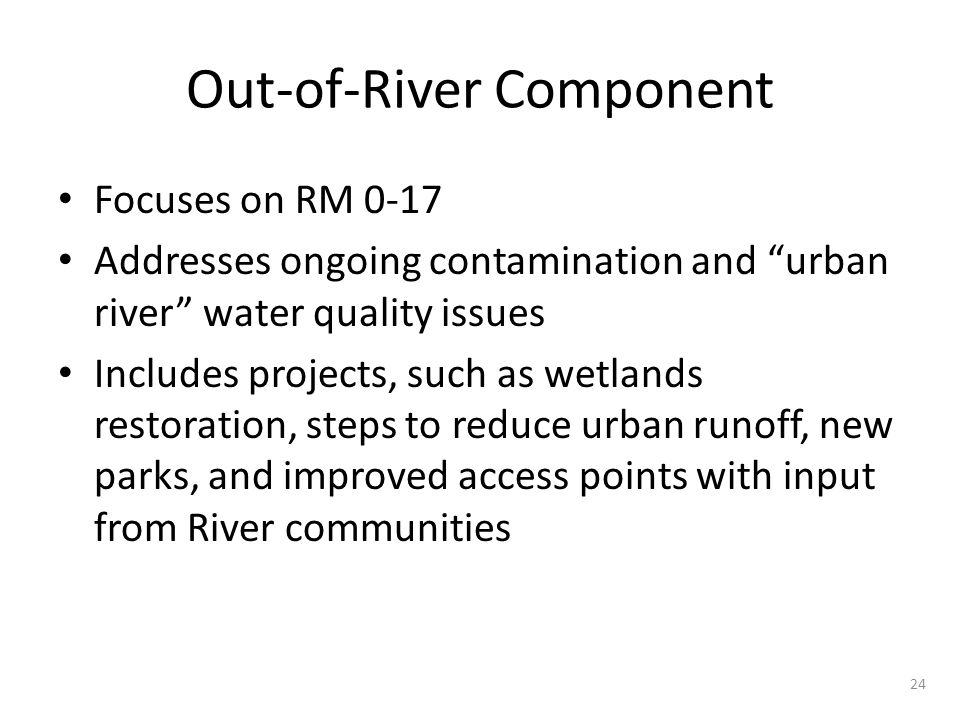 """Out-of-River Component Focuses on RM 0-17 Addresses ongoing contamination and """"urban river"""" water quality issues Includes projects, such as wetlands r"""