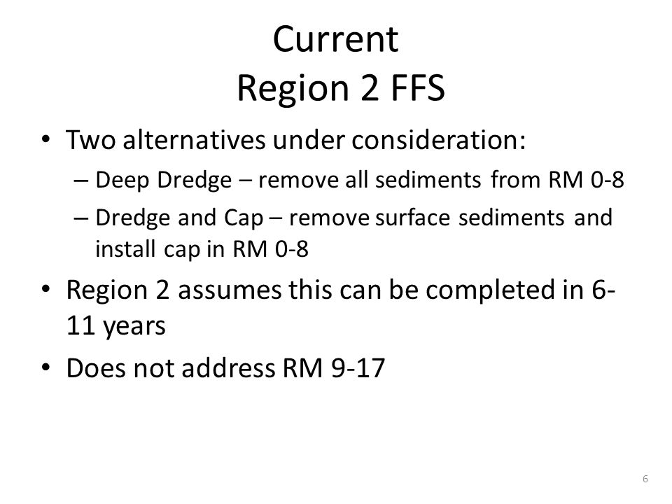 Current Region 2 FFS Two alternatives under consideration: – Deep Dredge – remove all sediments from RM 0-8 – Dredge and Cap – remove surface sediments and install cap in RM 0-8 Region 2 assumes this can be completed in 6- 11 years Does not address RM 9-17 6