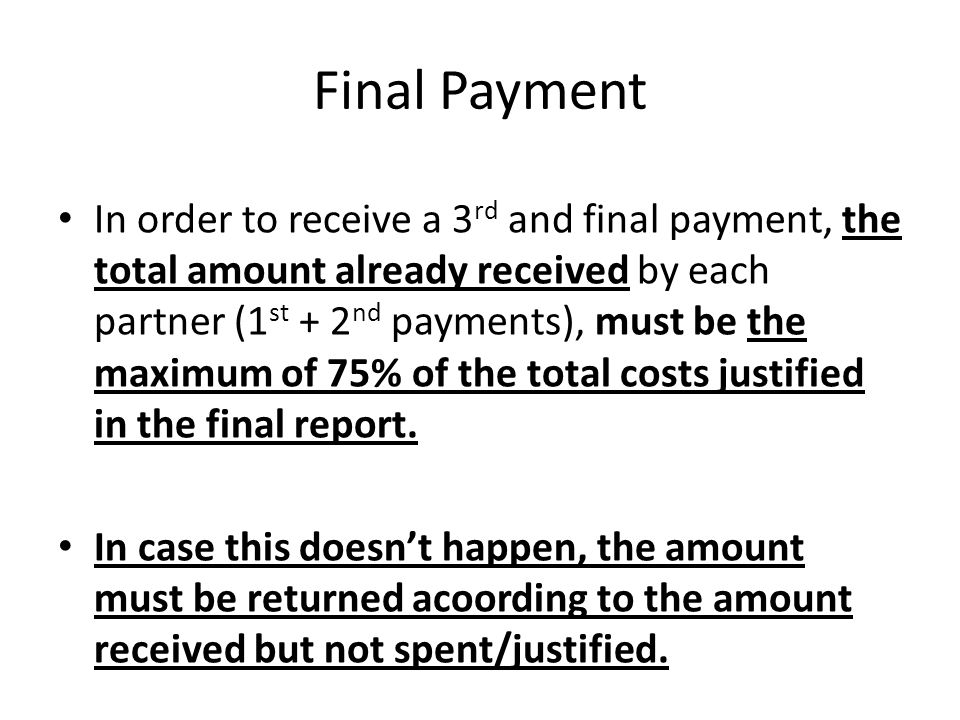 Final Payment In order to receive a 3 rd and final payment, the total amount already received by each partner (1 st + 2 nd payments), must be the maximum of 75% of the total costs justified in the final report.