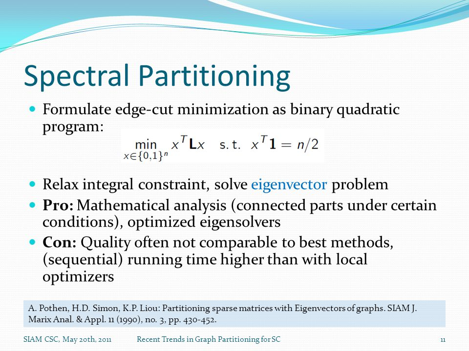 Spectral Partitioning Formulate edge-cut minimization as binary quadratic program: Relax integral constraint, solve eigenvector problem Pro: Mathematical analysis (connected parts under certain conditions), optimized eigensolvers Con: Quality often not comparable to best methods, (sequential) running time higher than with local optimizers SIAM CSC, May 20th, 2011Recent Trends in Graph Partitioning for SC11 A.