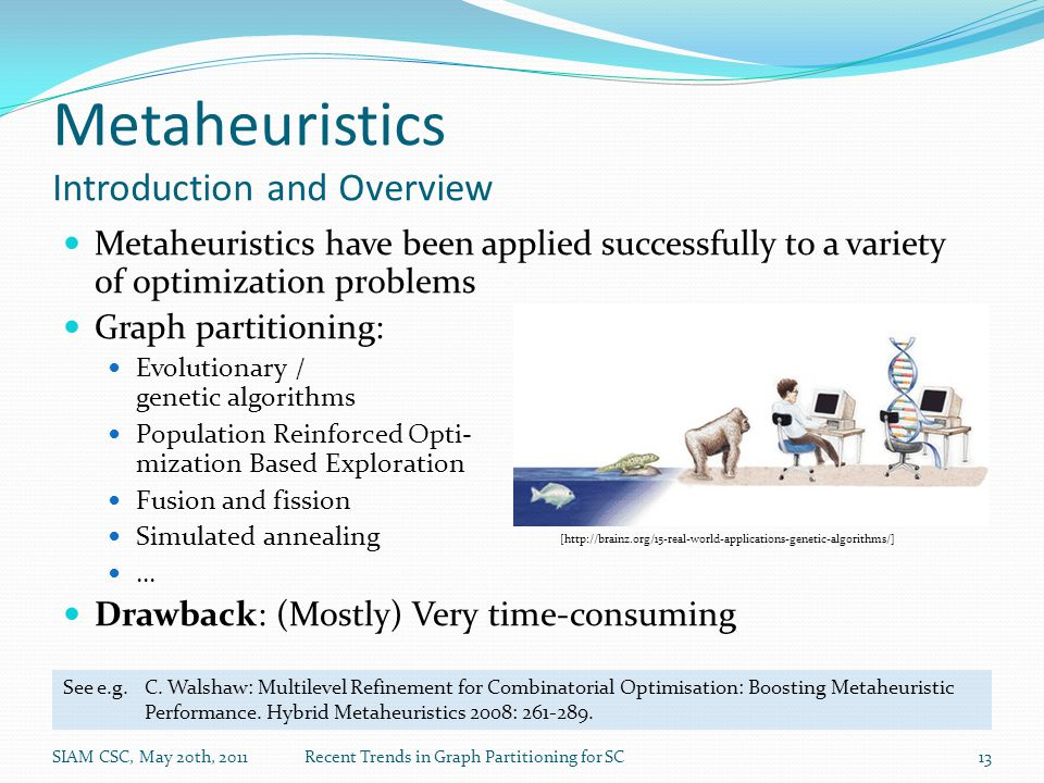 Metaheuristics Introduction and Overview Metaheuristics have been applied successfully to a variety of optimization problems Graph partitioning: Evolutionary / genetic algorithms Population Reinforced Opti- mization Based Exploration Fusion and fission Simulated annealing … Drawback: (Mostly) Very time-consuming SIAM CSC, May 20th, 2011Recent Trends in Graph Partitioning for SC13 [http://brainz.org/15-real-world-applications-genetic-algorithms/] See e.g.C.