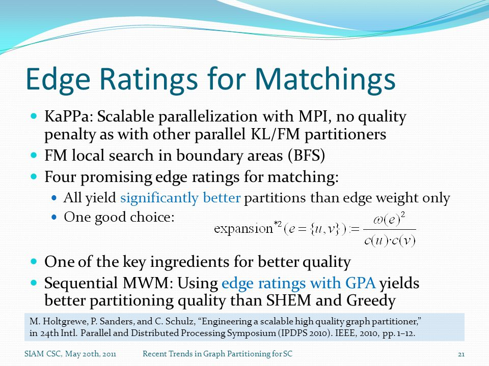 Edge Ratings for Matchings KaPPa: Scalable parallelization with MPI, no quality penalty as with other parallel KL/FM partitioners FM local search in boundary areas (BFS) Four promising edge ratings for matching: All yield significantly better partitions than edge weight only One good choice: One of the key ingredients for better quality Sequential MWM: Using edge ratings with GPA yields better partitioning quality than SHEM and Greedy SIAM CSC, May 20th, 2011Recent Trends in Graph Partitioning for SC21 M.