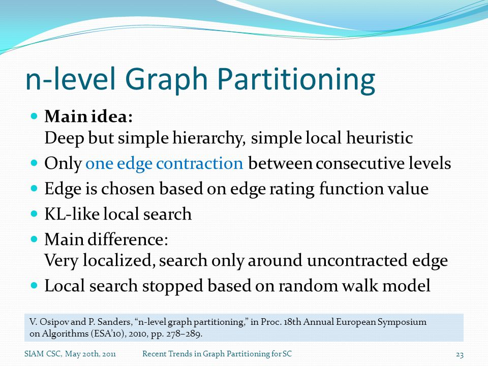 n-level Graph Partitioning Main idea: Deep but simple hierarchy, simple local heuristic Only one edge contraction between consecutive levels Edge is chosen based on edge rating function value KL-like local search Main difference: Very localized, search only around uncontracted edge Local search stopped based on random walk model V.